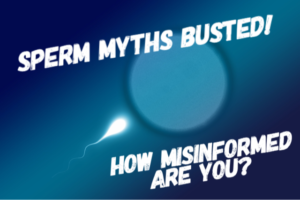 bule back ground white sperm cell swimming towards an egg, words in white read: sperm myths busted, ho misinformed are you?